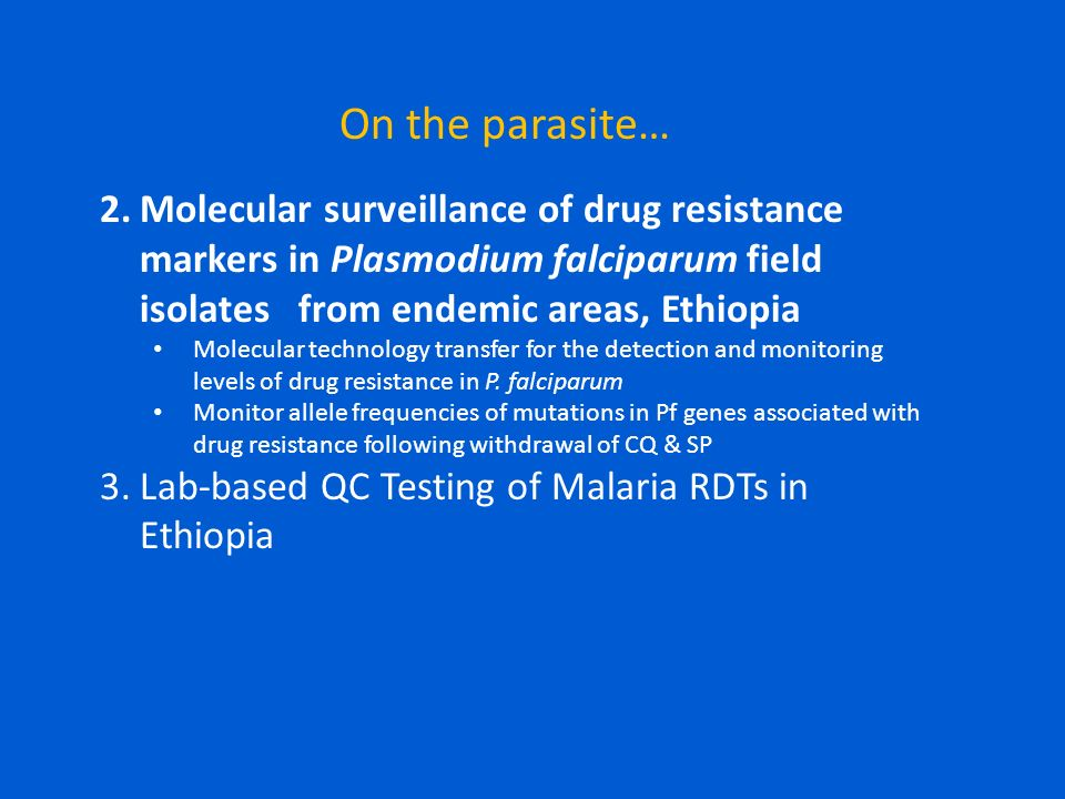 On the parasite… 2.Molecular surveillance of drug resistance markers in Plasmodium falciparum field isolates from endemic areas, Ethiopia Molecular technology transfer for the detection and monitoring levels of drug resistance in P.