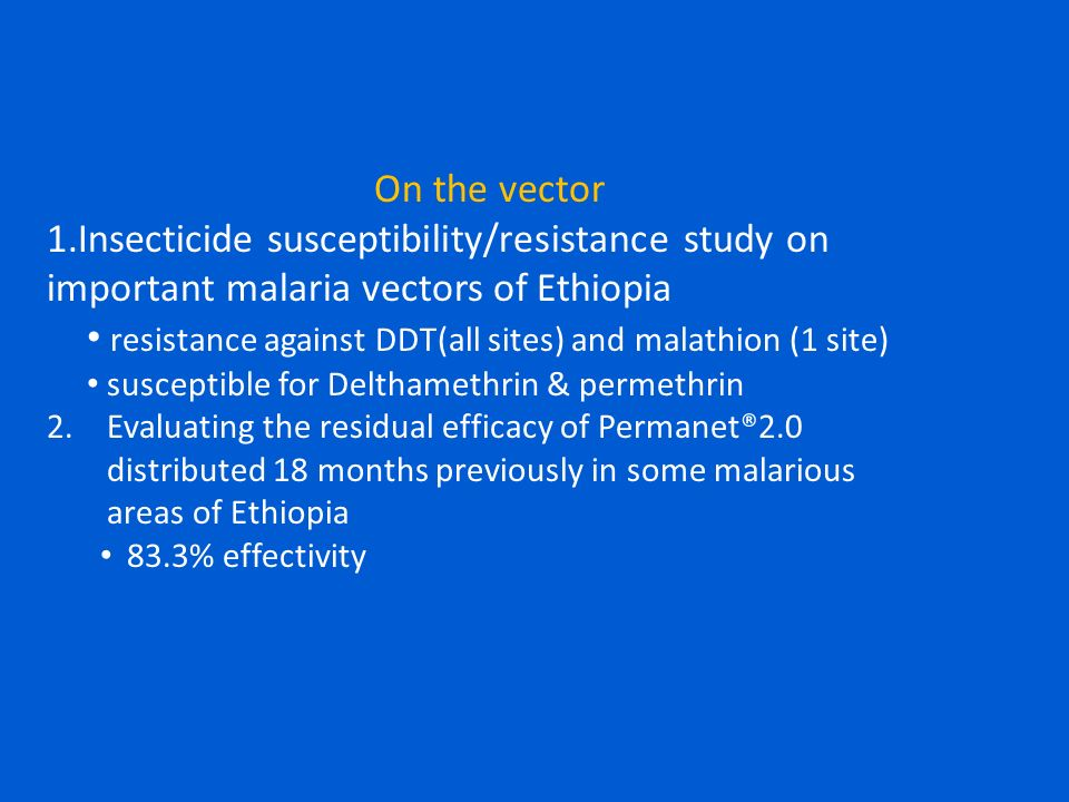 On the vector 1.Insecticide susceptibility/resistance study on important malaria vectors of Ethiopia resistance against DDT(all sites) and malathion (