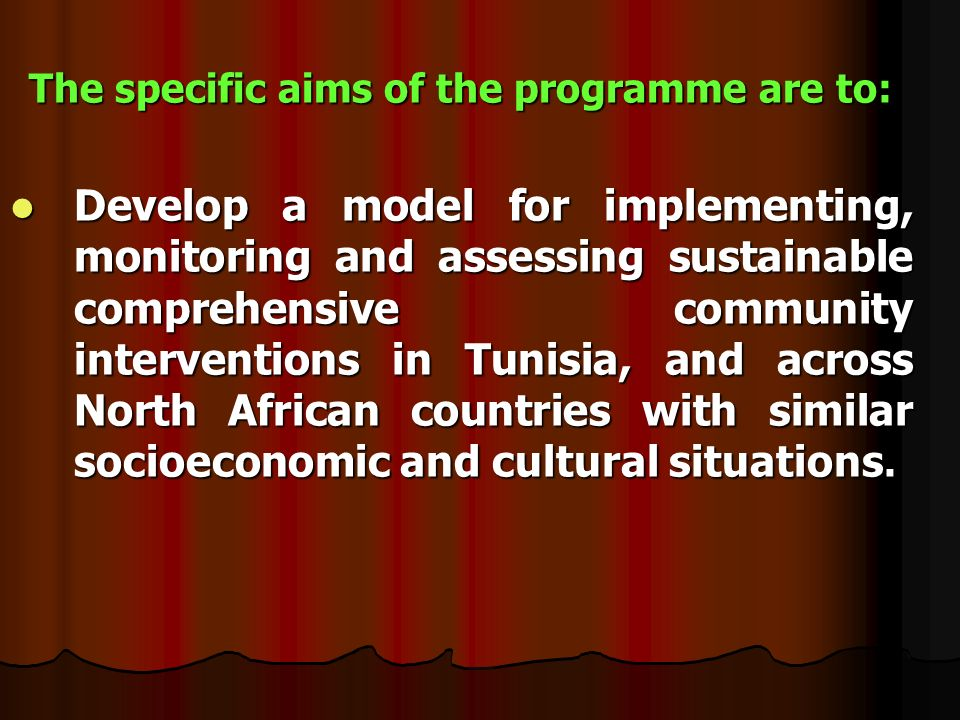 The specific aims of the programme are to: Develop a model for implementing, monitoring and assessing sustainable comprehensive community interventions in Tunisia, and across North African countries with similar socioeconomic and cultural situations.
