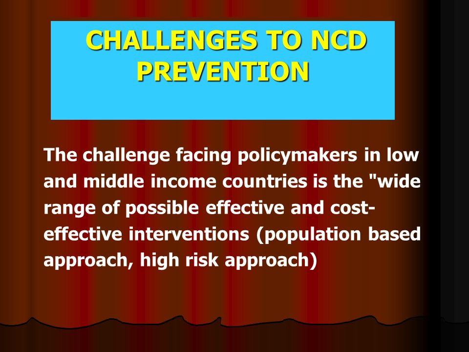 CHALLENGES TO NCD PREVENTION CHALLENGES TO NCD PREVENTION The challenge facing policymakers in low and middle income countries is the wide range of possible effective and cost- effective interventions (population based approach, high risk approach)