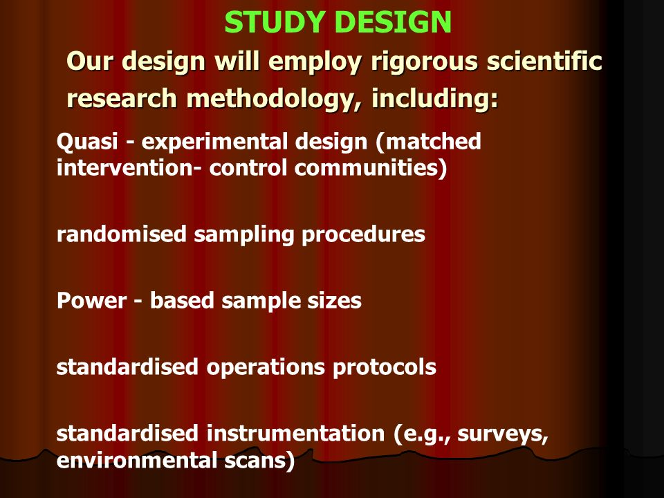 Our design will employ rigorous scientific research methodology, including: STUDY DESIGN Quasi - experimental design (matched intervention- control communities) randomised sampling procedures Power - based sample sizes standardised operations protocols standardised instrumentation (e.g., surveys, environmental scans)
