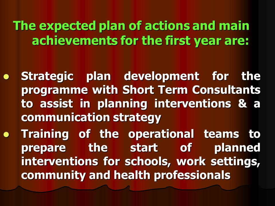 The expected plan of actions and main achievements for the first year are: Strategic plan development for the programme with Short Term Consultants to assist in planning interventions & a communication strategy Strategic plan development for the programme with Short Term Consultants to assist in planning interventions & a communication strategy Training of the operational teams to prepare the start of planned interventions for schools, work settings, community and health professionals Training of the operational teams to prepare the start of planned interventions for schools, work settings, community and health professionals