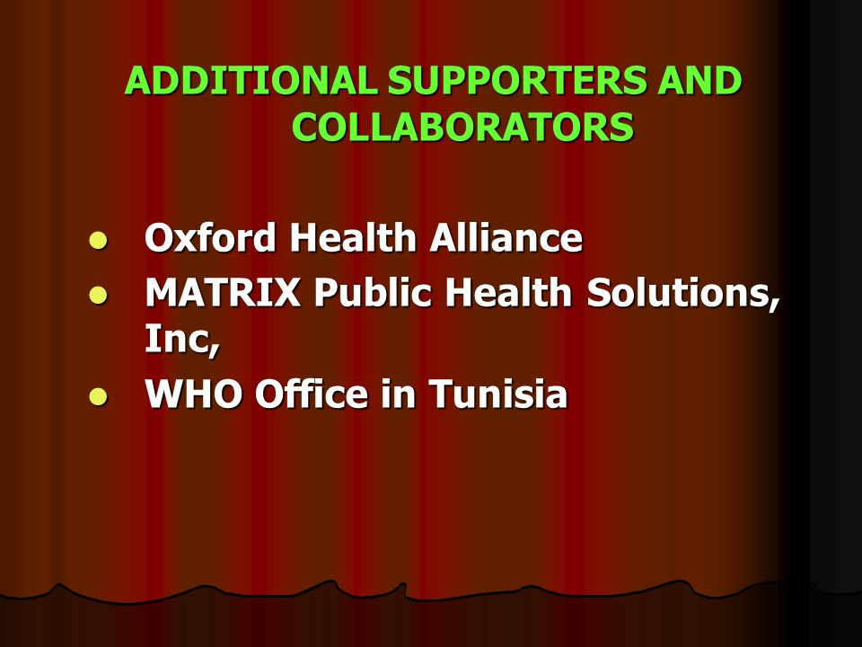 ADDITIONAL SUPPORTERS AND COLLABORATORS Oxford Health Alliance Oxford Health Alliance MATRIX Public Health Solutions, Inc, MATRIX Public Health Solutions, Inc, WHO Office in Tunisia WHO Office in Tunisia