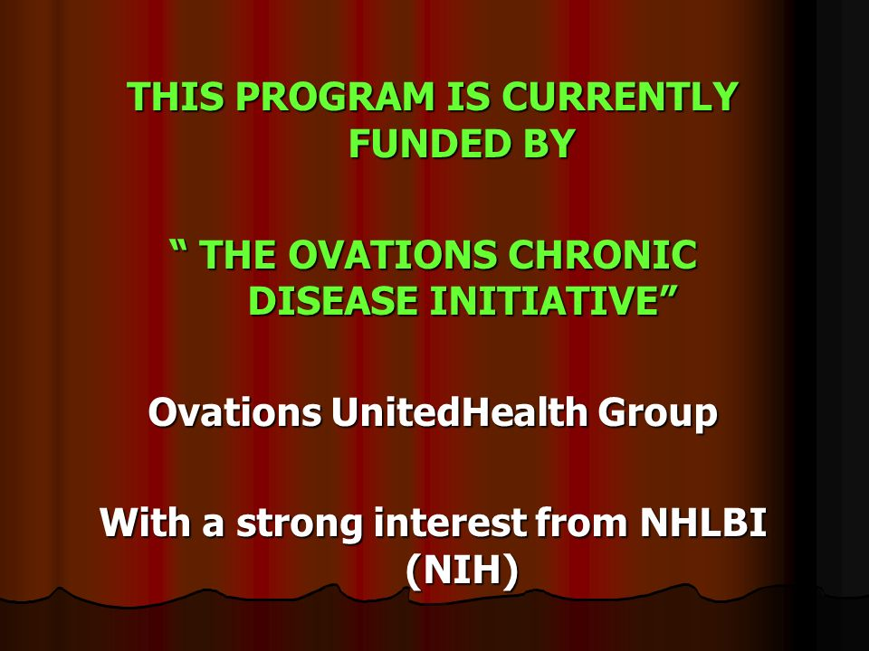 THIS PROGRAM IS CURRENTLY FUNDED BY THE OVATIONS CHRONIC DISEASE INITIATIVE THE OVATIONS CHRONIC DISEASE INITIATIVE Ovations UnitedHealth Group With a strong interest from NHLBI (NIH)