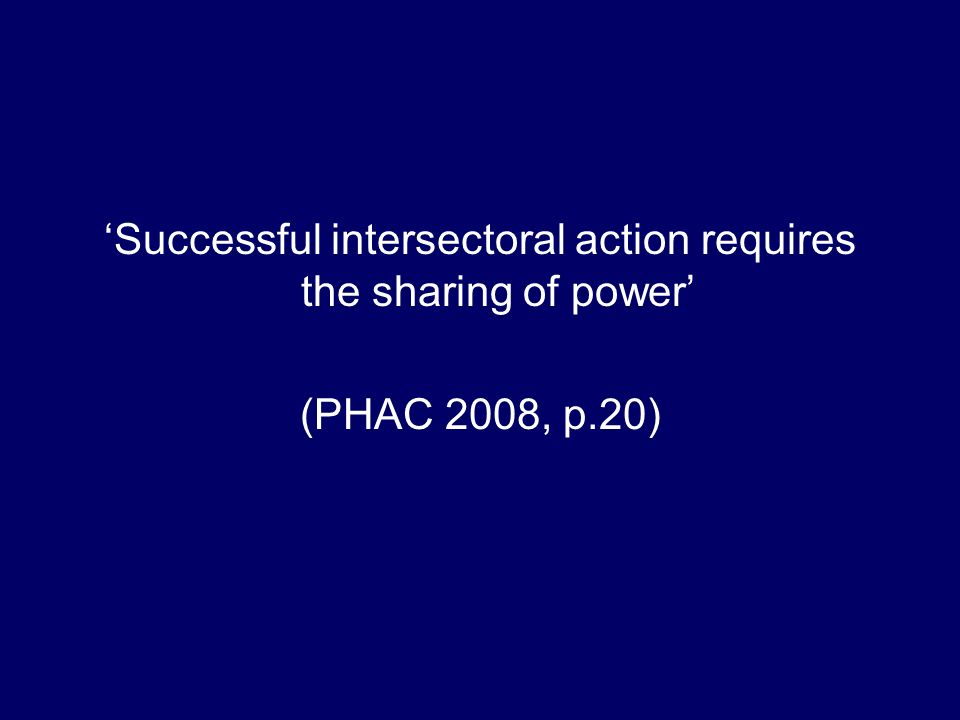 Successful intersectoral action requires the sharing of power (PHAC 2008, p.20)