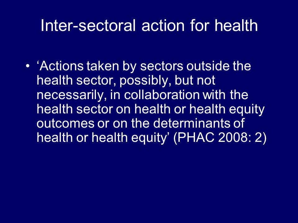 Inter-sectoral action for health Actions taken by sectors outside the health sector, possibly, but not necessarily, in collaboration with the health sector on health or health equity outcomes or on the determinants of health or health equity (PHAC 2008: 2)