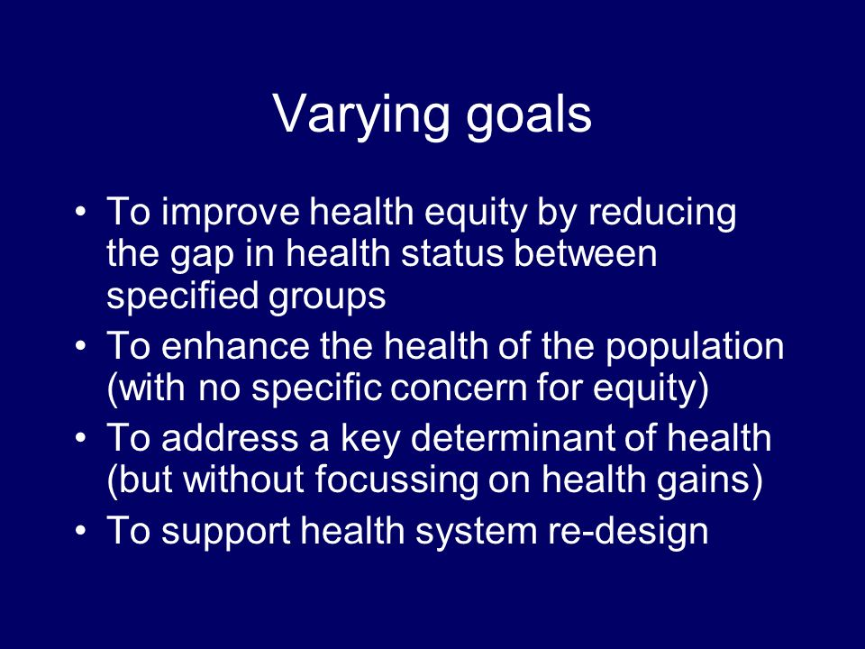 Varying goals To improve health equity by reducing the gap in health status between specified groups To enhance the health of the population (with no specific concern for equity) To address a key determinant of health (but without focussing on health gains) To support health system re-design