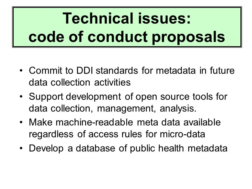 Technical issues: code of conduct proposals Commit to DDI standards for metadata in future data collection activities Support development of open source tools for data collection, management, analysis.