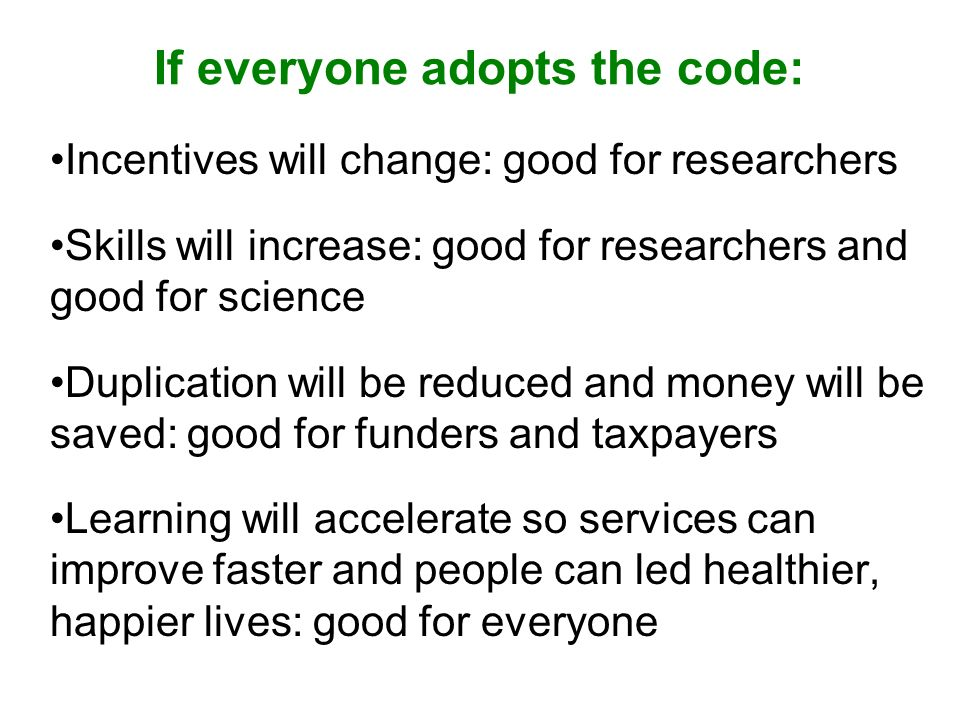 If everyone adopts the code: Incentives will change: good for researchers Skills will increase: good for researchers and good for science Duplication will be reduced and money will be saved: good for funders and taxpayers Learning will accelerate so services can improve faster and people can led healthier, happier lives: good for everyone