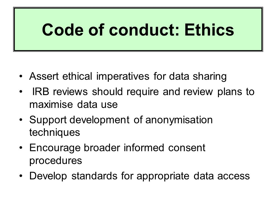 Code of conduct: Ethics Assert ethical imperatives for data sharing IRB reviews should require and review plans to maximise data use Support development of anonymisation techniques Encourage broader informed consent procedures Develop standards for appropriate data access