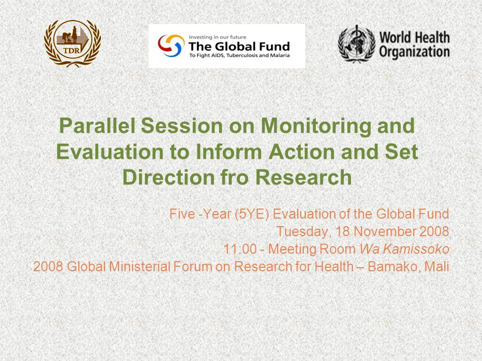 Parallel Session on Monitoring and Evaluation to Inform Action and Set Direction fro Research Five -Year (5YE) Evaluation of the Global Fund Tuesday, 18 November 2008 11:00 - Meeting Room Wa Kamissoko 2008 Global Ministerial Forum on Research for Health – Bamako, Mali
