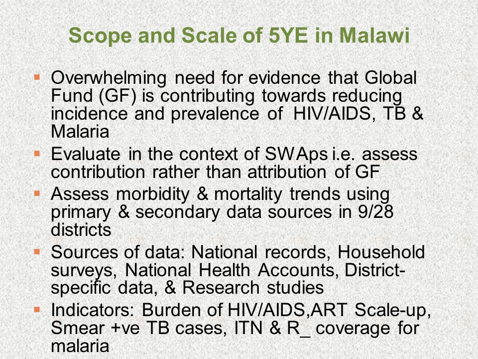Scope and Scale of 5YE in Malawi Overwhelming need for evidence that Global Fund (GF) is contributing towards reducing incidence and prevalence of HIV/AIDS, TB & Malaria Evaluate in the context of SWAps i.e.