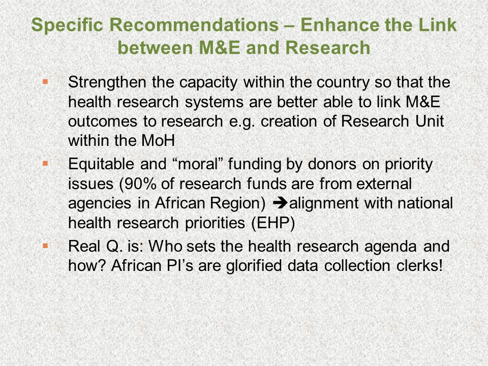 Specific Recommendations – Enhance the Link between M&E and Research Strengthen the capacity within the country so that the health research systems are better able to link M&E outcomes to research e.g.