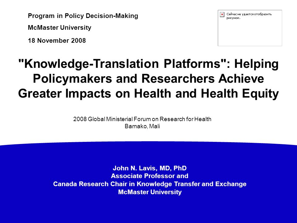 John N. Lavis, MD, PhD Associate Professor and Canada Research Chair in Knowledge Transfer and Exchange McMaster University Program in Policy Decision
