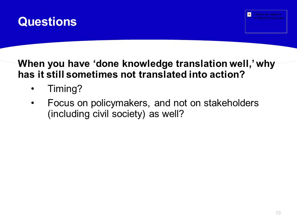 10 When you have done knowledge translation well, why has it still sometimes not translated into action? Timing? Focus on policymakers, and not on sta