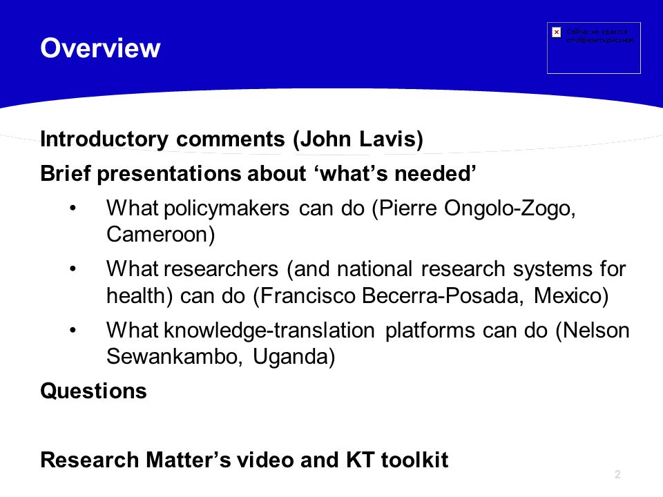 2 Introductory comments (John Lavis) Brief presentations about whats needed What policymakers can do (Pierre Ongolo-Zogo, Cameroon) What researchers (