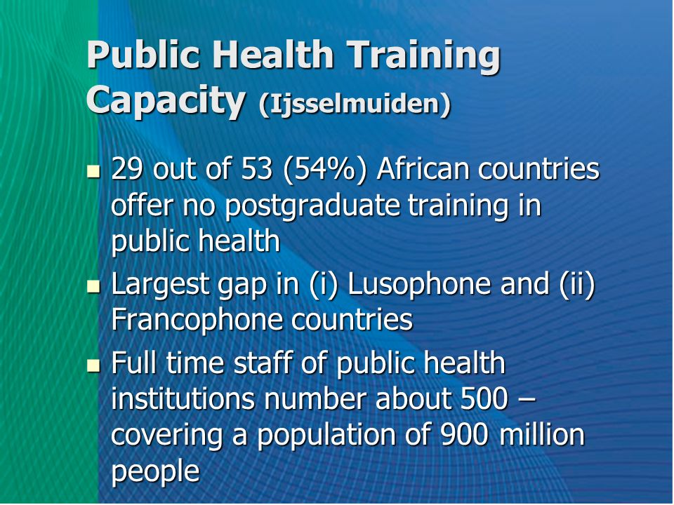 Public Health Training Capacity (Ijsselmuiden) 29 out of 53 (54%) African countries offer no postgraduate training in public health 29 out of 53 (54%) African countries offer no postgraduate training in public health Largest gap in (i) Lusophone and (ii) Francophone countries Largest gap in (i) Lusophone and (ii) Francophone countries Full time staff of public health institutions number about 500 – covering a population of 900 million people Full time staff of public health institutions number about 500 – covering a population of 900 million people