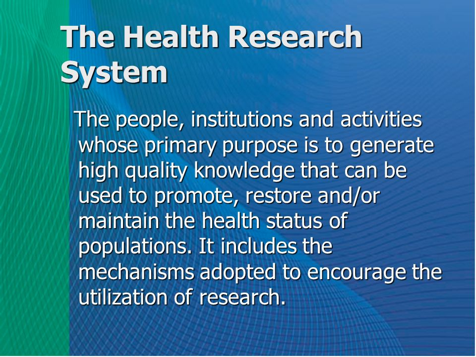 The Health Research System The people, institutions and activities whose primary purpose is to generate high quality knowledge that can be used to promote, restore and/or maintain the health status of populations.