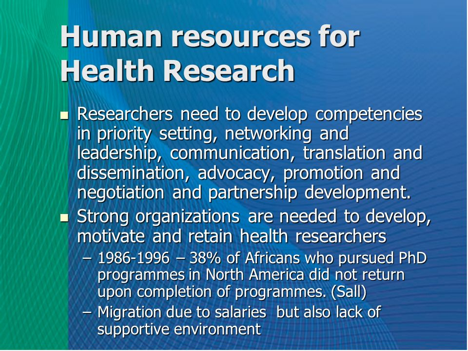 Human resources for Health Research Researchers need to develop competencies in priority setting, networking and leadership, communication, translation and dissemination, advocacy, promotion and negotiation and partnership development.