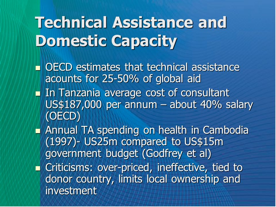 Technical Assistance and Domestic Capacity OECD estimates that technical assistance acounts for 25-50% of global aid OECD estimates that technical assistance acounts for 25-50% of global aid In Tanzania average cost of consultant US$187,000 per annum – about 40% salary (OECD) In Tanzania average cost of consultant US$187,000 per annum – about 40% salary (OECD) Annual TA spending on health in Cambodia (1997)- US25m compared to US$15m government budget (Godfrey et al) Annual TA spending on health in Cambodia (1997)- US25m compared to US$15m government budget (Godfrey et al) Criticisms: over-priced, ineffective, tied to donor country, limits local ownership and investment Criticisms: over-priced, ineffective, tied to donor country, limits local ownership and investment