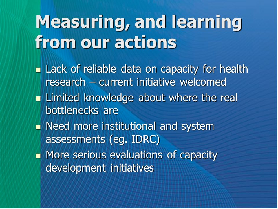 Measuring, and learning from our actions Lack of reliable data on capacity for health research – current initiative welcomed Lack of reliable data on capacity for health research – current initiative welcomed Limited knowledge about where the real bottlenecks are Limited knowledge about where the real bottlenecks are Need more institutional and system assessments (eg.