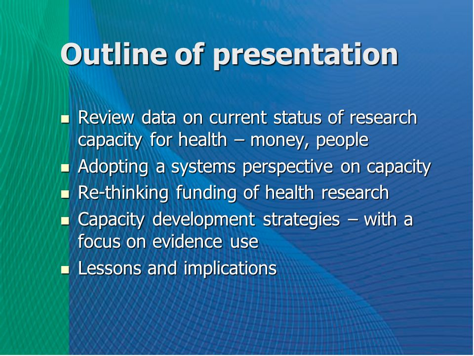 Outline of presentation Review data on current status of research capacity for health – money, people Review data on current status of research capacity for health – money, people Adopting a systems perspective on capacity Adopting a systems perspective on capacity Re-thinking funding of health research Re-thinking funding of health research Capacity development strategies – with a focus on evidence use Capacity development strategies – with a focus on evidence use Lessons and implications Lessons and implications