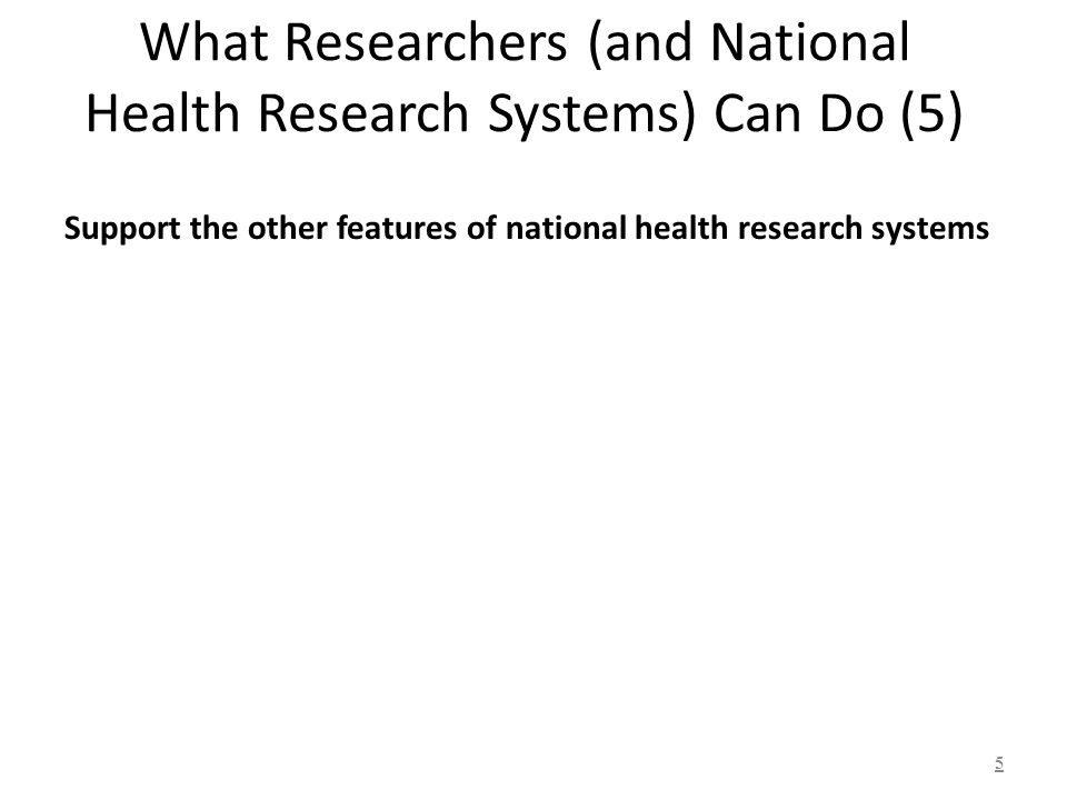 What Researchers (and National Health Research Systems) Can Do (5) Support the other features of national health research systems 5