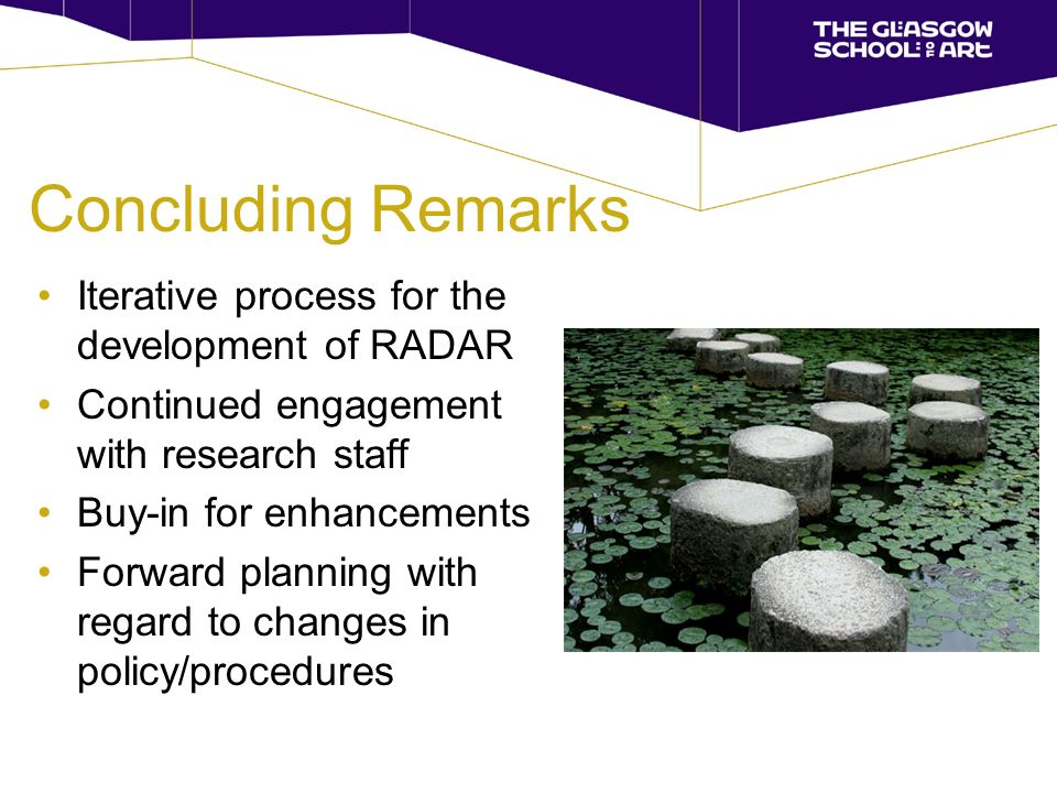 Concluding Remarks Iterative process for the development of RADAR Continued engagement with research staff Buy-in for enhancements Forward planning with regard to changes in policy/procedures