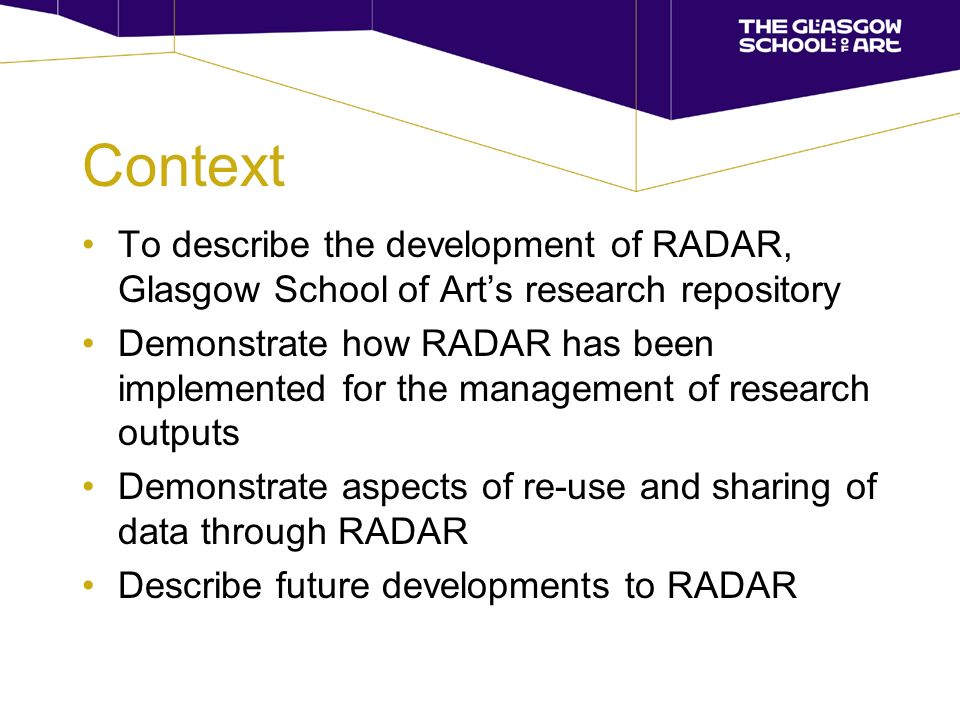 Context To describe the development of RADAR, Glasgow School of Arts research repository Demonstrate how RADAR has been implemented for the management of research outputs Demonstrate aspects of re-use and sharing of data through RADAR Describe future developments to RADAR
