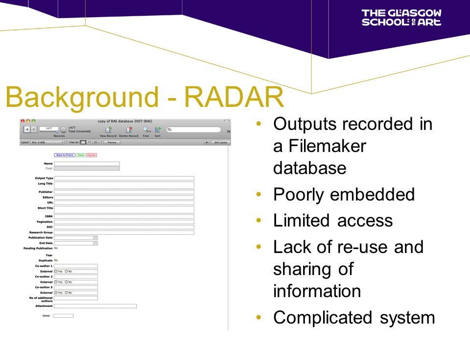 Background - RADAR Outputs recorded in a Filemaker database Poorly embedded Limited access Lack of re-use and sharing of information Complicated system