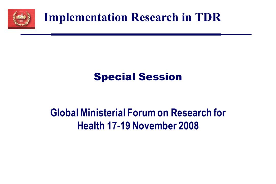 Global Ministerial Forum on Research for Health 17-19 November 2008 Implementation Research in TDR Special Session