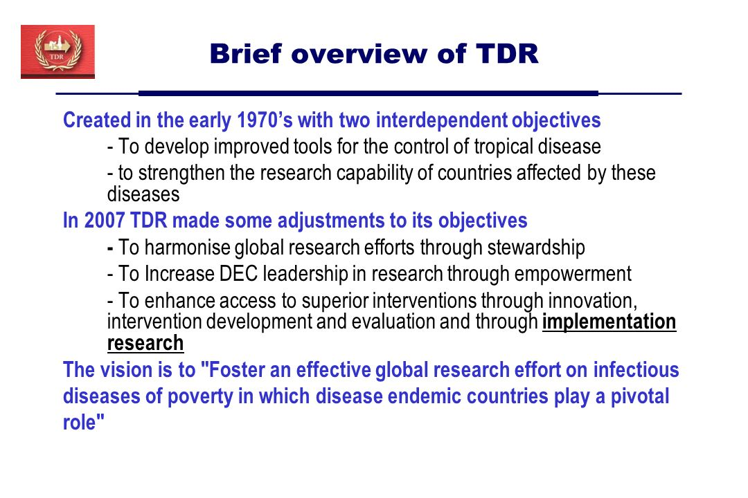 Brief overview of TDR Created in the early 1970s with two interdependent objectives - To develop improved tools for the control of tropical disease - to strengthen the research capability of countries affected by these diseases In 2007 TDR made some adjustments to its objectives - To harmonise global research efforts through stewardship - To Increase DEC leadership in research through empowerment - To enhance access to superior interventions through innovation, intervention development and evaluation and through implementation research The vision is to Foster an effective global research effort on infectious diseases of poverty in which disease endemic countries play a pivotal role