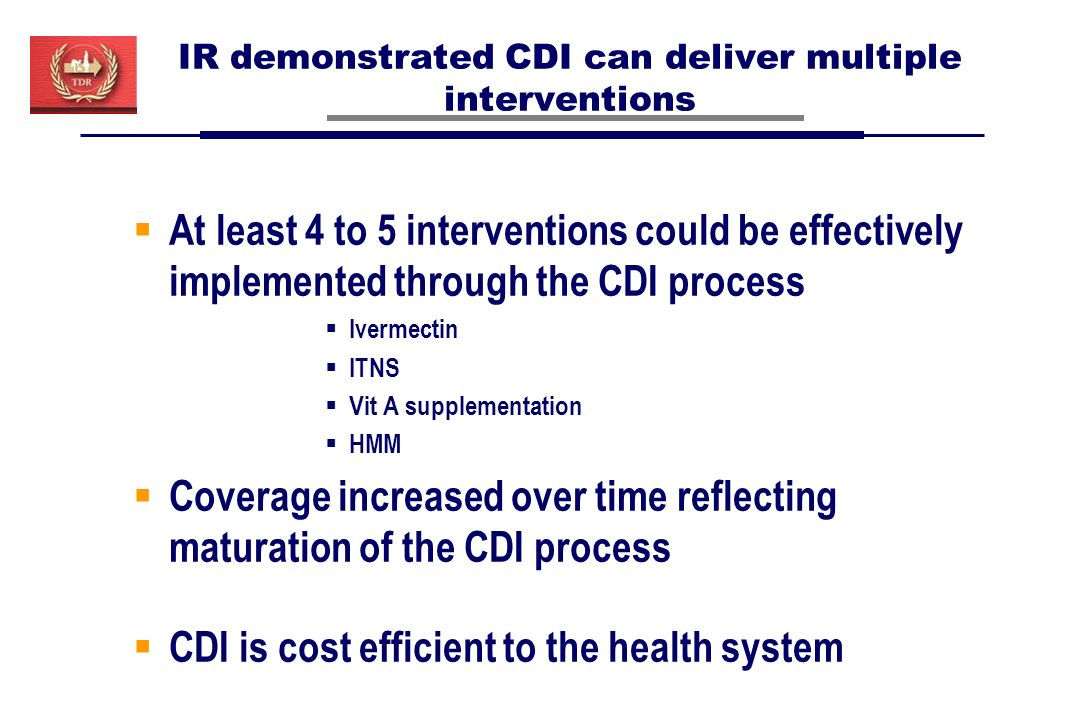 IR demonstrated CDI can deliver multiple interventions At least 4 to 5 interventions could be effectively implemented through the CDI process Ivermectin ITNS Vit A supplementation HMM Coverage increased over time reflecting maturation of the CDI process CDI is cost efficient to the health system