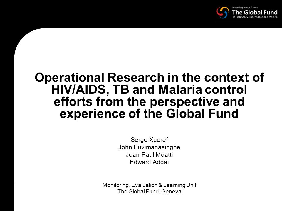 Operational Research in the context of HIV/AIDS, TB and Malaria control efforts from the perspective and experience of the Global Fund Serge Xueref John Puvimanasinghe Jean-Paul Moatti Edward Addai Monitoring, Evaluation & Learning Unit The Global Fund, Geneva