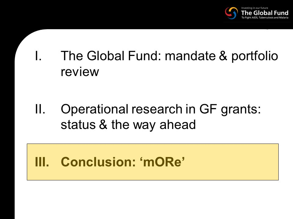 I.The Global Fund: mandate & portfolio review II.Operational research in GF grants: status & the way ahead III.Conclusion: mORe