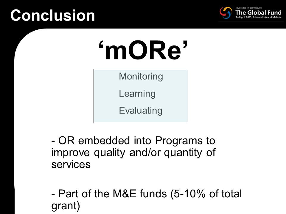 mORe - OR embedded into Programs to improve quality and/or quantity of services - Part of the M&E funds (5-10% of total grant) Monitoring Learning Evaluating Conclusion