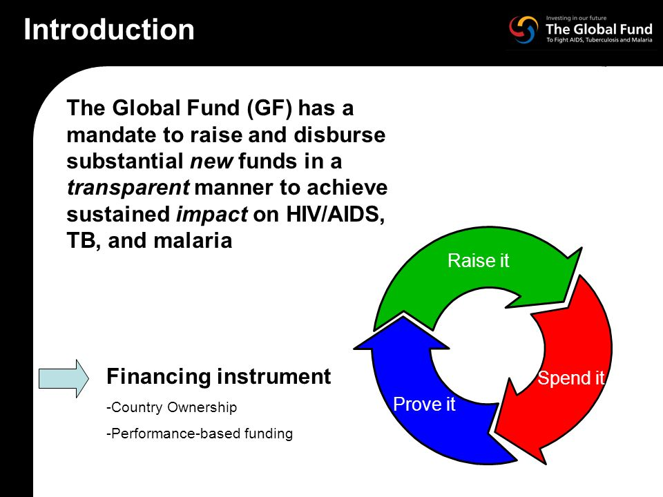 The Global Fund (GF) has a mandate to raise and disburse substantial new funds in a transparent manner to achieve sustained impact on HIV/AIDS, TB, and malaria Raise it Spend it Prove it Financing instrument -Country Ownership -Performance-based funding Introduction