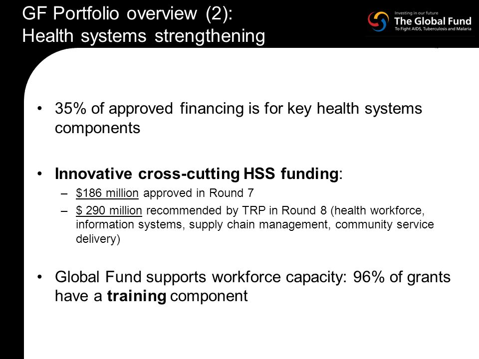 35% of approved financing is for key health systems components Innovative cross-cutting HSS funding: –$186 million approved in Round 7 –$ 290 million recommended by TRP in Round 8 (health workforce, information systems, supply chain management, community service delivery) Global Fund supports workforce capacity: 96% of grants have a training component GF Portfolio overview (2): Health systems strengthening