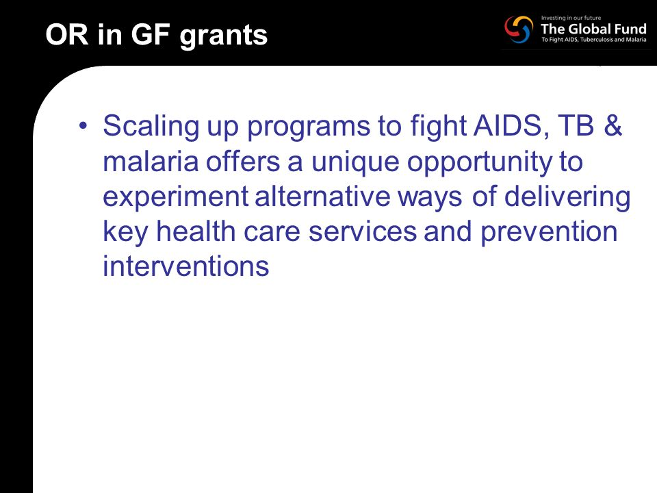 OR in GF grants Scaling up programs to fight AIDS, TB & malaria offers a unique opportunity to experiment alternative ways of delivering key health care services and prevention interventions