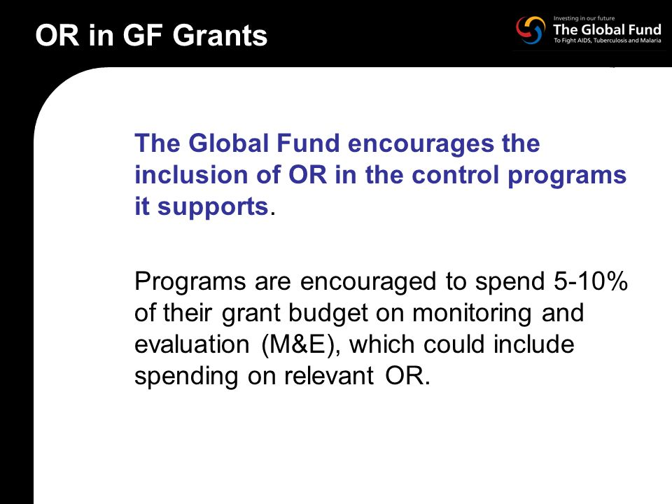 OR in GF Grants The Global Fund encourages the inclusion of OR in the control programs it supports.