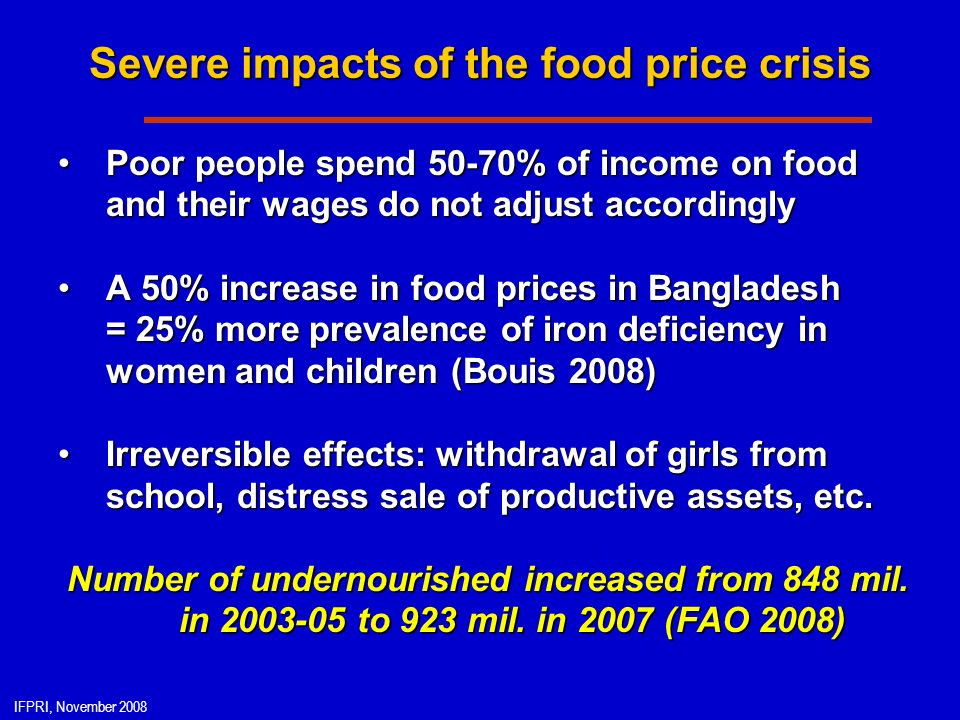 IFPRI, November 2008 Severe impacts of the food price crisis Poor people spend 50-70% of income on food and their wages do not adjust accordinglyPoor people spend 50-70% of income on food and their wages do not adjust accordingly A 50% increase in food prices in Bangladesh = 25% more prevalence of iron deficiency in women and children (Bouis 2008)A 50% increase in food prices in Bangladesh = 25% more prevalence of iron deficiency in women and children (Bouis 2008) Irreversible effects: withdrawal of girls from school, distress sale of productive assets, etc.Irreversible effects: withdrawal of girls from school, distress sale of productive assets, etc.