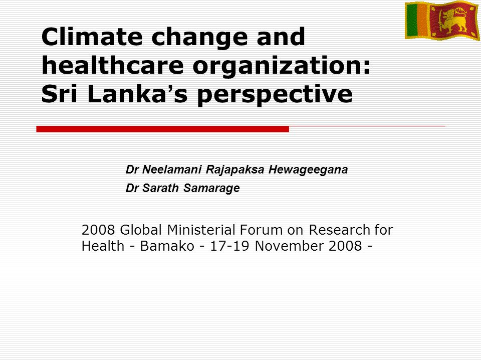 Climate change and healthcare organization: Sri Lanka s perspective 2008 Global Ministerial Forum on Research for Health - Bamako - 17-19 November 2008 - Dr Neelamani Rajapaksa Hewageegana Dr Sarath Samarage