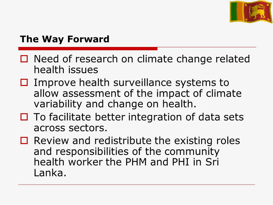 The Way Forward Need of research on climate change related health issues Improve health surveillance systems to allow assessment of the impact of climate variability and change on health.
