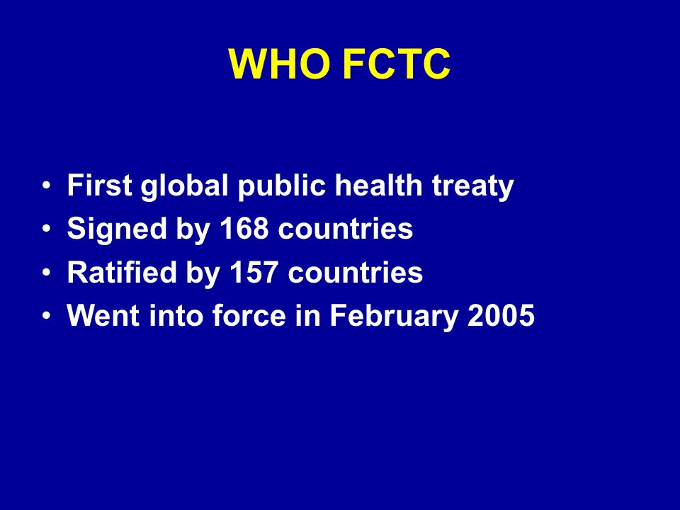 WHO FCTC First global public health treaty Signed by 168 countries Ratified by 157 countries Went into force in February 2005