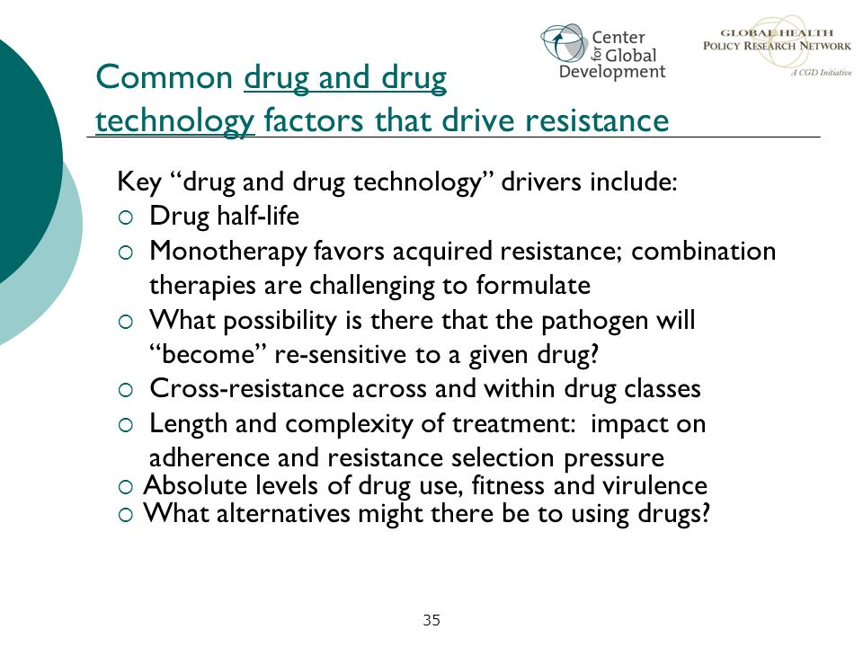 35 Common drug and drug technology factors that drive resistance Key drug and drug technology drivers include: Drug half-life Monotherapy favors acqui