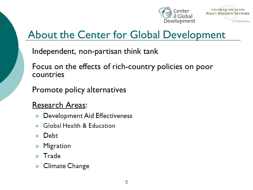 5 About the Center for Global Development Independent, non-partisan think tank Focus on the effects of rich-country policies on poor countries Promote