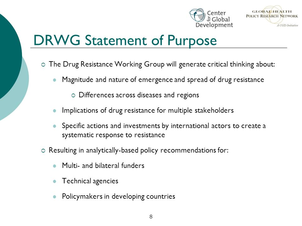 8 DRWG Statement of Purpose The Drug Resistance Working Group will generate critical thinking about: Magnitude and nature of emergence and spread of d