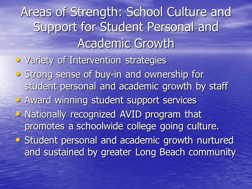 Areas of Strength: School Culture and Support for Student Personal and Academic Growth Variety of Intervention strategies Variety of Intervention strategies Strong sense of buy-in and ownership for student personal and academic growth by staff Strong sense of buy-in and ownership for student personal and academic growth by staff Award winning student support services Award winning student support services Nationally recognized AVID program that promotes a schoolwide college going culture.