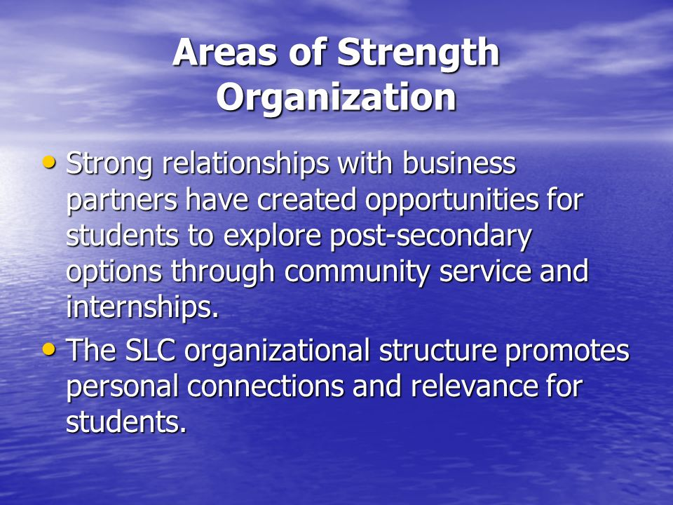 Areas of Strength Organization Strong relationships with business partners have created opportunities for students to explore post-secondary options through community service and internships.