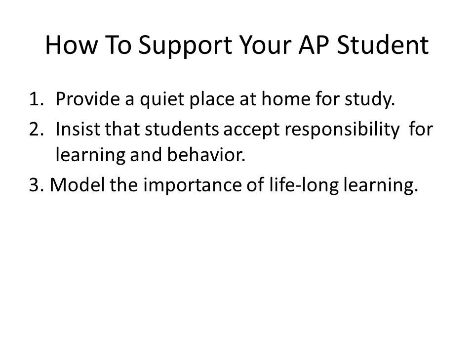 How To Support Your AP Student 1.Provide a quiet place at home for study.